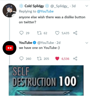 Meanwhile YouTube:: * Cold Splidgy * @_Splidgy_ · 3d  Replying to @YouTube  anyone else wish there was a dislike button  on twitter?  27 62  29  5,435  @YouTube · 2d  YouTube  we have one on YouTube :)  27 205  6,536 8  260  SELF  DESTRUCTION 100 Meanwhile YouTube: