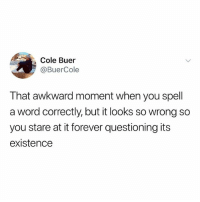 Memes, Awkward, and Forever: Cole Buer  @BuerCole  That awkward moment when you spell  a word correctly, but it looks so wrong so  you stare at it forever questioning its  existence Hi