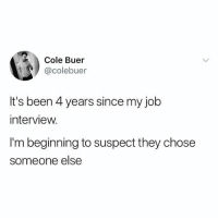 Job Interview, Memes, and Good: Cole Buer  @colebuer  It's been 4 years since my job  interview.  I'm beginning to suspect they chose  someone else It's not looking good