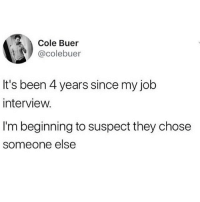 Job Interview, Memes, and Been: Cole Buer  @colebuer  It's been 4 years since my job  interview.  I'm beginning to suspect they chose  someone else me @gamecub3