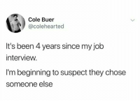 "Job Interview, Tumblr, and Blog: Cole Buer  @colehearted  It's been 4 years since my job  interview.  I'm beginning to suspect they chose  someone else <p><a href=""http://awesomacious.tumblr.com/post/170891332432/never-give-up-hope"" class=""tumblr_blog"">awesomacious</a>:</p>  <blockquote><p>Never give up hope</p></blockquote>"
