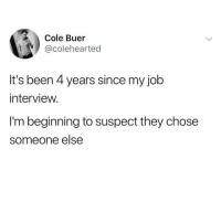 Job Interview, Memes, and Work: Cole Buer  @colehearted  It's been 4 years since my job  interview.  I'm beginning to suspect they chose  someone else Brain cells at work here 🤔 @girlsthinkimfunny is the best @girlsthinkimfunny @girlsthinkimfunny