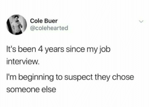 Job Interview, Hope, and Never: Cole Buer  @colehearted  It's been 4 years since my job  interview.  I'm beginning to suspect they chose  someone else Never give up hope