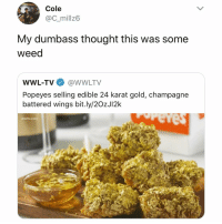 LMAO 😂🍋🍋: Cole  @C_millz6  My dumbass thought this was some  weed  WWL-TV@WWLTV  Popeyes selling edible 24 karat gold, champagne  battered wings bit.ly/2OzJI2k  wwltv.com LMAO 😂🍋🍋