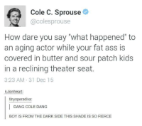 """lionheart: Cole C. Sprouse  @coles sprouse  How dare you say """"what happened"""" to  an aging actor while your fat ass is  covered in butter and sour patch kids  in a reclining theater seat.  3:23 AM 31 Dec 15  k-lionheart  tinyoperadiva:  DANG COLE DANG  BOY IS FROM THE DARK SIDE THIS SHADE IS SO FIERCE"""