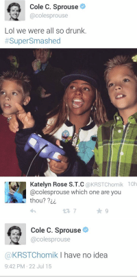 Crying, Drunk, and Lol: Cole C. Sprouse  @colesprouse  Lol we were all so drunk.  #SuperSmashed  2  Katelyn Rose S.T.C @KRSTChomik 10h  @colesprouse which one are you  thou? ?ii  ★9   Cole C. Sprouse  @colesprouse  @KRSTChomik I have no idea  9:42 PM 22 Jul 15 IM CRYING https://t.co/VLEY6oWaWO