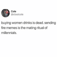 Fire, Memes, and Millennials: Cole  @cloutcole  buying women drinks is dead. sending  fire memes is the mating ritual of  millennials. Tag me in memes so I know it's real