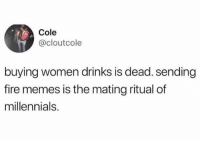 Dank, Fire, and Memes: Cole  @cloutcole  buying women drinks is dead. sending  fire memes is the mating ritual of  millennials. Those days are over