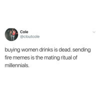 Fire, Memes, and Millennials: Cole  @cloutcole  buying women drinks is dead. sending  fire memes is the mating ritual of  millennials.