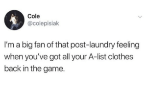 Clothes, Laundry, and The Game: Cole  @colepisiak  I'm a big fan of that post-laundry feeling  when you've got all your A-list clothes  back in the game. Laundry