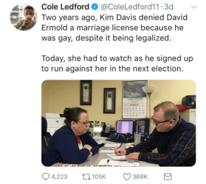 Next Election: Cole Ledford @ColeLedford11 3d  Two years ago, Kim Davis denied David  Ermold a marriage license because he  was gay, despite it being legalized.  Today, she had to watch as he signed up  to run against her in the next election  ORTHCUTT& SON  VEMBER 2017  1920 2123 24 25  4,223 105368K