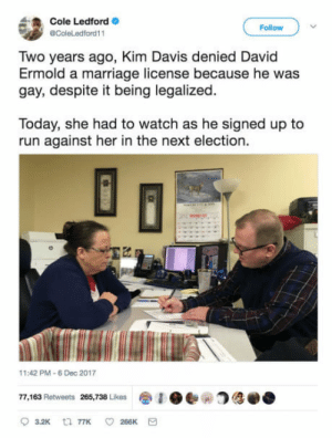 Karma, b*tch: Cole Ledford  @ColeLedford11  Follow  Two years ago, Kim Davis denied David  Ermold a marriage license because he was  gay, despite it being legalized  Today, she had to watch as he signed up to  run against her in the next election.  2  1:42 PM-6 Dec 2017  77,163 Retweets 265,738 Likes参1 ●e- Karma, b*tch