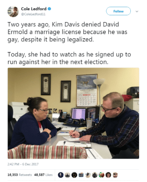 "melonishus: profeminist:    ""Two years ago, Kim Davis denied David Ermold a marriage license because he was gay, despite it being legalized.  Today, she had to watch as he signed up to run against her in the next election."" Source  GO DAVID GO!!!! FOLKS MAKE THIS HAPPEN, THIS HATEMONGER GATEKEEPER HAS GOT TO GO!!!   This would be the best thing  : Cole Ledford  @ColeLedford11  Follow  Two years ago, Kim Davis denied David  Ermold a marriage license because he was  gay, despite it being legalized  Today, she had to watch as he signed up to  run against her in the next election.  2:42 PM-6 Dec 2017  16, 353 Retweets 48,587 Likes  。  · melonishus: profeminist:    ""Two years ago, Kim Davis denied David Ermold a marriage license because he was gay, despite it being legalized.  Today, she had to watch as he signed up to run against her in the next election."" Source  GO DAVID GO!!!! FOLKS MAKE THIS HAPPEN, THIS HATEMONGER GATEKEEPER HAS GOT TO GO!!!   This would be the best thing"