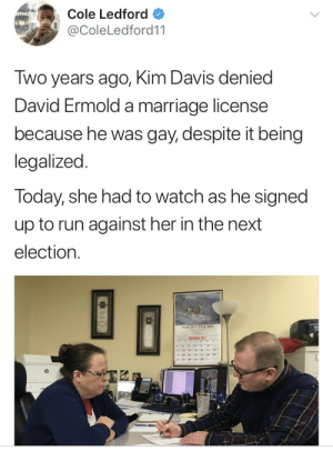 aimabovethetarget:  weavemama:  THIS NEEDS TO BE PUT IN A HISTORY BOOK  I HOPE he takes her seat, too. : Cole Ledford  @ColeLedford11  Two years ago, Kim Davis denied  David Ermold a marriage license  because he was gay, despite it being  legalized  Today, she had to watch as he signed  up to run against her in the next  election. aimabovethetarget:  weavemama:  THIS NEEDS TO BE PUT IN A HISTORY BOOK  I HOPE he takes her seat, too.