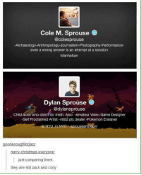 Dank, 🤖, and Answers: Cole M. Sprouse  @colesprouse  -Archaeology Anthropology Journalism Photography-Performance  even a wrong answer is an attempt at a solution  Manhattan  Dylan Sprouse  @dylansprouse  Child actor who didn't do meth. Also: -Amateur Video Game Designer  -Self Proclaimed Artist -n00d pic dealer-Pokemon Ensiaver  at NYU in NYC Sprousearts  oodenoughforjazz  -Christmas everyone  just comparing them.  they are still zack and cody
