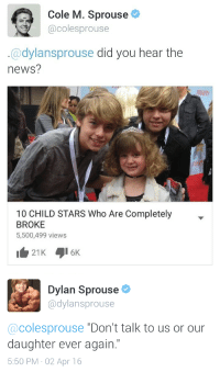 """Cole M Sprouse: Cole M. Sprouse  @colesprouse  @dylansprouse did you hear the  news?  IETY  10 CHILD STARS Who Are Completely  BROKE  5,500,499 views   Dylan Sprouse .  @dylansprouse  @colesprouse """"Don't talk to us or our  daughter ever again.""""  5:50 PM 02 Apr 16"""