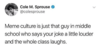 memeculture69:Oh come on Cole, no it isn't'. It's a whole movement!: Cole M. Sprouse  @colesprouse  Meme culture is just that guy in middle  school who says your joke a little louder  and the whole class laughs. memeculture69:Oh come on Cole, no it isn't'. It's a whole movement!