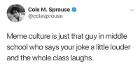 Meme, School, and Target: Cole M. Sprouse  @colesprouse  Meme culture is just that guy in middle  school who says your joke a little louder  and the whole class laughs. memehumor:This is too accurate.