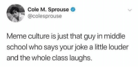 Meme Culture: Cole M. Sprouse  @colesprouse  Meme culture is just that guy in middle  school who says your joke a little louder  and the whole class laughs.