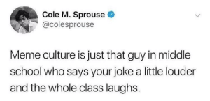 This is too accurate. via /r/memes https://ift.tt/2PN1xLZ: Cole M. Sprouse  @colesprouse  Meme culture is just that guy in middle  school who says your joke a little louder  and the whole class laughs. This is too accurate. via /r/memes https://ift.tt/2PN1xLZ