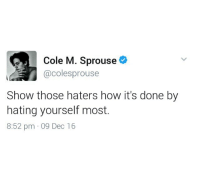 cole sprouse is my hero and inspiration and i'm not even being ironic i love this man so much he's who i want to be when i grow up: Cole M. Sprouse  @colesprouse  Show those haters how it's done by  hating yourself most  8:52 pm 09 Dec 16 cole sprouse is my hero and inspiration and i'm not even being ironic i love this man so much he's who i want to be when i grow up