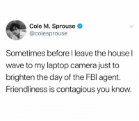 Contagious, Camera, and House: Cole M. Sprouse  @colesprouse  Sometimes before I leave the house l  wave to my laptop camera just to  brighten the day of the FBl agent.  Friendliness is contagious you know. @sigh is amazing