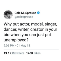 Creator, Can, and May: Cole M. Sprouse  @colesprouse  Why put actor, model, singer,  dancer, writer, creator in your  bio when you can just put  unemployed?  2:06 PM 01 May 18  19.1K Retweets 146K Likes
