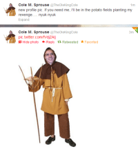 consulting-time-lady:  theangelshavetheearhat:  divergentherondale:  tributefromgallifrey:  annicrest:  im cry  at least he admits he's a peasant.  at least he admits he's a peasant.  NOBODY REACT TO THIS IN ANY WAY. It's just a social experiment.  oh good grief: Cole M. Sprouse @TheOleKingCole  1m  rewpn  Dn uk you neeo eds plantng my  Expand  Cole M. Sprouse @TheOleKingCole  pic.twitter.com/fVdjZAIj  3m  Hide photo +Reply t1 Retweeted Favorited consulting-time-lady:  theangelshavetheearhat:  divergentherondale:  tributefromgallifrey:  annicrest:  im cry  at least he admits he's a peasant.  at least he admits he's a peasant.  NOBODY REACT TO THIS IN ANY WAY. It's just a social experiment.  oh good grief