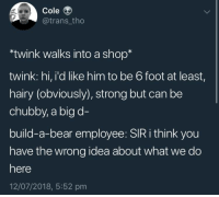 Bear, Build a Bear, and Strong: Cole  @trans tho  twink walks into a shop*  twink: hi, i'd like him to be 6 foot at least,  hairy (obviously), strong but can be  chubby, a big d-  build-a-bear employee: SIR i think you  have the wrong idea about what we do  here  12/07/2018, 5:52 pm I HA TE YHSIKXNCNSM