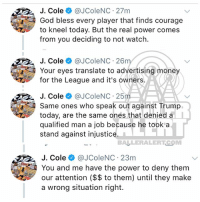 God, J. Cole, and Memes: ColeJColeNC 27m  God bless every player that finds courage  to kneel today. But the real power comes  from you deciding to not watch  J. Coleネ@JColeNC-26m  Your eyes translate to advertising money  for the League and it's owners.  J. Cole @JColeNC 25m  Same ones who speak out against Trump  today, are the same ones that denied a  qualified man a job because he took a  stand against injustice.  BALLERALERTCOM  J. Cole @JColeNC 23m  You and me have the power to deny them  our attention ($$ to them) until they make  a wrong situation right. From the desk of JCole (swipe)