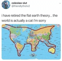 coleslaw: coleslaw slut  @friendlythotx2  i have retired the flat earth theory... the  world is actually a cat i'm sorry