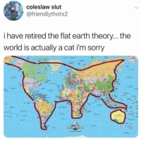 So roughly California would be the cat's asshole? https://t.co/o8cFmpqVeq: coleslaw slut  @friendlythotx2  i have retired the flat earth theory... the  world is actually a cat i'm sorry So roughly California would be the cat's asshole? https://t.co/o8cFmpqVeq