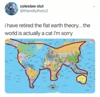 (@ship): Coleslaw slut  @friendlythotx2  i have retired the flat earth theory... the  world is actually a cat i'm sorry (@ship)