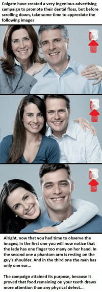 Food, Appreciate, and Images: Colgate have created a very ingenious advertising  campaign to promote their dental floss, but before  scrolling down, take some time to appreciate the  following images  Alright, now that you had time to observe the  images; In the first one you will now notice that  the lady has one finger too many on her hand. In  the second one a phantom arm is resting on the  guy's shoulder. And in the third one the man has  only one ear...  The campaign attained its purpose, because it  proved that food remaining on your teeth draws  more attention than any physical defect... <p>Clever Colgate Ad Campaign.</p>