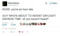 Heardly: Colin Cascio  hashtagyolo 11  Follow  BOSS: you're an hour late  GUY WHO'S ABOUT TO INVENT DAYLIGHT  SAVINGS TIME: oh you haven't heard?  RETWEETS LIKES  6,001 10,447  9:17 AM-12 Mar 2016  23 6K 10K