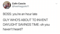 Or like in this case you're an hour early: Colin Cascio  @hashtagyolo11  BOSS: you're an hour late  GUY WHO'S ABOUT TO INVENT  DAYLIGHT SAVINGS TIME: oh you  haven't heard? Or like in this case you're an hour early