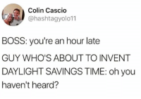 Dank, Daylight Savings Time, and Daylight Savings: Colin Cascio  @hashtagyolo11  BOSS: you're an hour late  GUY WHO'S ABOUT TO INVENT  DAYLIGHT SAVINGS TIME: oh you  haven't heard?