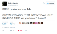 """meirl: Colin Cascio  @hashtagyolo11  *  """" Follow  BOSS: you're an hour late  GUY WHO'S ABOUT TO INVENT DAYLIGHT  SAVINGS TIME: oh you haven't heard?  RETWEETS  LIKES  6,001 10,447  9:17 AM-12 Mar 2016 meirl"""