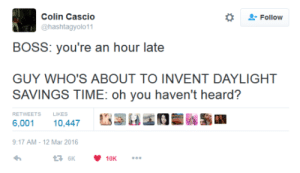 memehumor:  The More You Know: Colin Cascio  @hashtagyolo11  Follow  BOSS: you're an hour late  GUY WHO'S ABOUT TO INVENT DAYLIGHT  SAVINGS TIME: oh you haven't heard?  RETWEETSLIKES  6,001 10,447  17 AM-12 Mar 2016 memehumor:  The More You Know