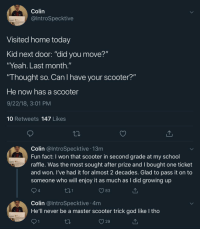 "@IntroSpecktive: Colin  @IntroSpecktive  Visited home today  Kid next door: ""did you move?""  ""Yeah. Last month.""  Thought so. Can I have your scooter?""  He now has a scooter  9/22/18, 3:01 PM  10 Retweets 147 Likes  Colin @lntroSpecktive 13m  Fun fact: I won that scooter in second grade at my school  raffle. Was the most sought after prize and I bought one ticket  and won. I've had it for almost 2 decades. Glad to pass it on to  someone who will enjoy it as much as I did growing up  4  83  Colin @lntroSpecktive 4m  He'll never be a master scooter trick god like l tho  29 @IntroSpecktive"