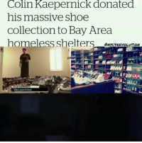 San Francisco 49ers, Colin Kaepernick, and Homeless: Colin Kaepernick donated  his massive shoe  Collection to Bay Area  homeless shelters  ANYCYREVOLUTON  49ers warterback @Regrann from @undocumedia - 🙌👏👏Long before he was known as a world famous activist-athlete, NFL quarterback @kaepernick7 was known for something else: his massive shoe collection. Now, fresh off his latest football season, Kaepernick's taken a huge step by donating tons of shoes to Bay Area homeless shelters. His collection was so big at one point that he converted his garage into a shoe closet. Kaepernick donated the shoes, along with clothes and books, to Bay Area homeless shelters and orphanages shortly after his season ended with the San Francisco 49ers. Repost @nyc4revolution donate kaepernick colinkaepernick 49ers football bayarea SanFrancisco sf shoe shoes homeless - regrann