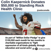 "Repost @undocumedia with @repostapp ・・・ 🏈✊👏👏 SanFrancisco 49ers quarterback Colin Kaepernick announced Friday he will donate $50,000 to the MniWiconi Health Clinic Partnership at Standing Rock in order to ""offset salaries for doctors and nurses who work at the free clinic for those who have gathered to protest the construction of the DakotaAccessPipeline."" In September, the athlete triggered factious debate when he took a knee during the national anthem over the issues of policebrutality and oppression of minorities in the UnitedStates. But it wasn't a hollow act — the athlete also announced the formation of the ColinKaepernick Foundation and set in motion a ""Million Dollar Pledge"" to give $100,000 each month for ten months to charitable organizations to ""fight oppression of all kinds globally, through education and socialactivism."" ""I plan to take it a step further,"" Kaepernick told the media following his quiet protest. ""I'm currently working with organizations to be involved and making sure I'm actively in these communities, as well as donating the first million dollars I make this season to different organizations to help these communities and help these people."" 🙌 . football socialjustice justice respect waterislife NoDAPL standingrock: Colin Kaepernick Donates  $50,000 to Standing Rock  Health Clinic  @undocumedia  As part of ""Million Dollar Pledge"" to give  $100,000 each month for ten months to  charitable organizations to ""fight  oppression of all kinds globally, through  education and social activi  ti undocumedia Repost @undocumedia with @repostapp ・・・ 🏈✊👏👏 SanFrancisco 49ers quarterback Colin Kaepernick announced Friday he will donate $50,000 to the MniWiconi Health Clinic Partnership at Standing Rock in order to ""offset salaries for doctors and nurses who work at the free clinic for those who have gathered to protest the construction of the DakotaAccessPipeline."" In September, the athlete triggered factious debate when he took a knee during the national anthem over the issues of policebrutality and oppression of minorities in the UnitedStates. But it wasn't a hollow act — the athlete also announced the formation of the ColinKaepernick Foundation and set in motion a ""Million Dollar Pledge"" to give $100,000 each month for ten months to charitable organizations to ""fight oppression of all kinds globally, through education and socialactivism."" ""I plan to take it a step further,"" Kaepernick told the media following his quiet protest. ""I'm currently working with organizations to be involved and making sure I'm actively in these communities, as well as donating the first million dollars I make this season to different organizations to help these communities and help these people."" 🙌 . football socialjustice justice respect waterislife NoDAPL standingrock"