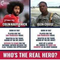 "glen: COLIN KAEPERNICK  GLEN COFFEE  BORN IN 1987  BORN IN 1987  PLAYED FOR THE  SAN FRANCISCO 49ERS  PLAYED FOR THE  SAN FRANCISCO 49ERS  DRAFTED IN THE THIRD  ROUND OF THE NFL DRAFT  DRAFTED IN THE THIRD  ROUND OF THE NFL DRAFT  REFUSED TO STAND FOR THE  NATIONAL ANTHEM BECAUSE THE  FLAG ""STANDS FOR OPPRESSION  GAVE UP A LAVISH  NFL CAREER TO SERVE HIS  COUNTRY AS AN ARMY RANGER  WHO'S THE REAL HERO?"