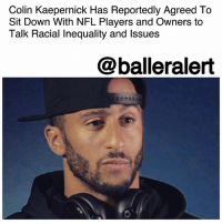 Colin Kaepernick, Community, and Memes: Colin Kaepernick Has Reportedly Agreed To  Sit Down With NFL Players and Owners to  Talk Racial Inequality and lssues  @balleralert Colin Kaepernick Has Reportedly Agreed To Sit Down With NFL Players and Owners to Talk Racial Inequality and Issues – blogged by @MsJennyb ⠀⠀⠀⠀⠀⠀⠀ ⠀⠀⠀⠀⠀⠀⠀ Just weeks after the initial meeting between NFL players and owners to discuss racial issues within the community and possible solutions regarding the national anthem controversy, ColinKaepernick has reportedly agreed to attend the next meeting. ⠀⠀⠀⠀⠀⠀⠀ ⠀⠀⠀⠀⠀⠀⠀ According to Yahoo Sports, Kaepernick has agreed to sit down with the same people he recently filed a grievance against. Sources tell the publication that the meeting will take place sometime next week, to continue the discussion about league's involvement in social activism. ⠀⠀⠀⠀⠀⠀⠀ ⠀⠀⠀⠀⠀⠀⠀ Although Kaepernick was invited to the first meeting, he declined in fear that the NFL would be opposed to his attendance. This time, however, the league says it looks forward to the conversation, as several players have said Kaepernick is important to their efforts against racial inequality. ⠀⠀⠀⠀⠀⠀⠀ ⠀⠀⠀⠀⠀⠀⠀ While the league's national anthem policy remains the same, NFL commissioner Roger Goodell has expressed that he would prefer players to stand during the anthem. But, it is still not required.