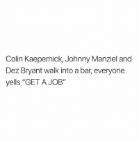 "Colin Kaepernick, Johnny Manziel and  Dez Bryant walk into a bar, everyone  yells ""GET A JOB"" https://t.co/VL47n08x5F"