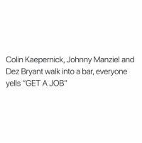 "Colin Kaepernick, Dez Bryant, and Johnny Manziel: Colin Kaepernick, Johnny Manziel and  Dez Bryant walk into a bar, everyone  yells ""GET A JOB"" 😂😂😂  Credit - @notjjones https://t.co/4079LPnrq7"