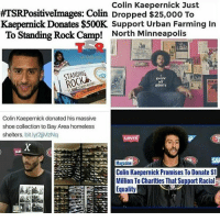 Support and respect those who support and respect the community... @kaepernick7 chakabars: Colin Kaepernick Just  ATSRPositive mages: Colin Dropped $25,ooo To  Kaepernick Donates $500K. Support Urban Farming in  To Standing Rock Camp! North Minneapolis  KNOW  MY  RIGHTS  Colin Kaepernick donated his massive  shoe collection to Bay Area homeless  shelters, bit.ly/2ijMZNq  Magazine  Colin Kaepernick Promises To Donate S1  Million To Charities That Support Racial  Equality Support and respect those who support and respect the community... @kaepernick7 chakabars