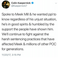 Colin Kaepernick, Meek Mill, and Memes: Colin Kaepernick  @Kaepernick7  MT  Tt  Spoke to Meek Mill & he wanted ppl to  know regardless of his unjust situation,  he's in good spirits & humbled by the  support the people have shown him  Well continue to fight against the  harsh sentencing practices that have  affected Meek & millions of other POC  for generations.  11/20/17, 3:15 PM ColinKaepernick says he spoke to MeekMill and says Meek appreciates the support people have shown him and is in good spirits! 🙏💯 @Kaepernick7 FreeMeek WSHH