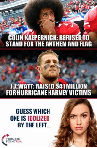Colin Kaepernick, Memes, and Guess: COLIN KAEPERNICK: REFUSEDTO  STAND FOR THE ANTHEM AND FLAG  JJWATT: RAISED $41 MILLION  FOR HURRICANE HARVEY VICTIMS  GUESS WHICH  ONE IS IDOLIZED  BY THE LEFT  TURNING  POINT USA Take A Guess... #iHeartAmerica