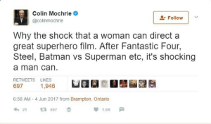 "Batman,  Fantastic Four, and Fucking: Colin Mochrie  @colinmochrie  Follow  Why the shock that a woman can direct a  great superhero film. After Fantastic Four,  Steel, Batman vs Superman etc, it's shocking  a man can  RETWEETS LIKES  697  1,946  6:58 AM - 4 Jun 2017 from Brampton, Ontario  21 697 hellenhighwater:  murdockmoogle:  optimysticals:  biteypyrotiger:  systlin:  love-order-chaos-repeat: Damn he came for their lives 😂 Holy shit I just witnessed Colin murder the entire movie industry.   I just saw a new episode of Who's Line is it Anyway? in which other cast members made a transphobic joke where the punchline was ""that woman has a penis."" Colin, who has a trans daughter, stood there and just repeatedly said ""Really?"" Until they apologized and redid their joke. Very small thing, but I appreciate the man.  Colin is sunshine.  And to think, I didn't believe Colin Mochrie could earn more respect from me. You have to understand. Improv comedy has rules you follow. And rule number one, the Golden Rule: NEVER CONTRADICT. You never take what someone suggests and say ""no, not that, this instead!"" You never reply to a joke with ""No, I don't want to do that!"" You roll with it. You ALWAYS roll with it. The ridiculousness added on top of ridiculousness peaks into a primo superdense ball of hilarity incarnate. And his reply to something offensive was ""Nope. Stop the bit. Nope. Nope. Nope. You fucked up."" I'll bet you money Wayne Brady would do the same if a white person on the show dropped an N-Bomb, and people would be understanding. Colin stood up for an oft-maligned group, whose members include one very personal to him, and completely ground that show to a grinding halt by saying ""No. That's not fucking funny."" and ruined the joke. This is a man who builds his entire career off of making jokes, and he /ruined another's/. I'm sorry, Colin isn't just a god amongst improv comics. He's not just funny as all get-out and witty as hell. He's a stone-cold badass, and he deserves recognition. Props, Mr. Mochrie. You, sir, are deserving of respect.  I've worked with him (just briefly) and can confirm: he is just as excellent in real life as he seems here."